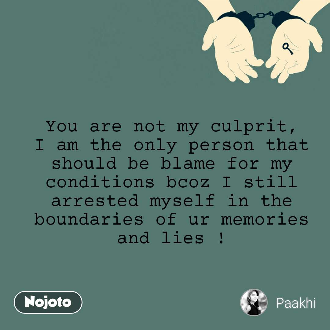 You are not my culprit, I am the only person that should be blame for my conditions bcoz I still arrested myself in the boundaries of ur memories and lies !