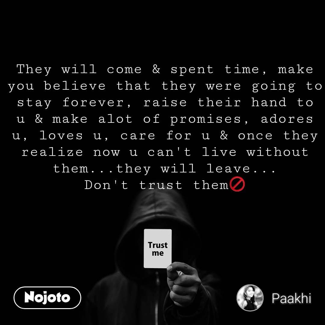 Trust me They will come & spent time, make you believe that they were going to stay forever, raise their hand to u & make alot of promises, adores u, loves u, care for u & once they realize now u can't live without them...they will leave... Don't trust them🚫