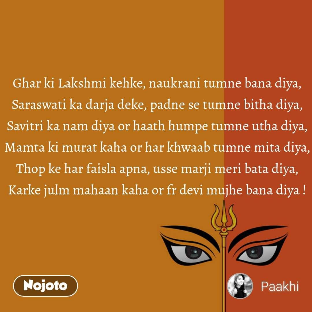 Ghar ki Lakshmi kehke, naukrani tumne bana diya, Saraswati ka darja deke, padne se tumne bitha diya, Savitri ka nam diya or haath humpe tumne utha diya, Mamta ki murat kaha or har khwaab tumne mita diya, Thop ke har faisla apna, usse marji meri bata diya, Karke julm mahaan kaha or fr devi mujhe bana diya !