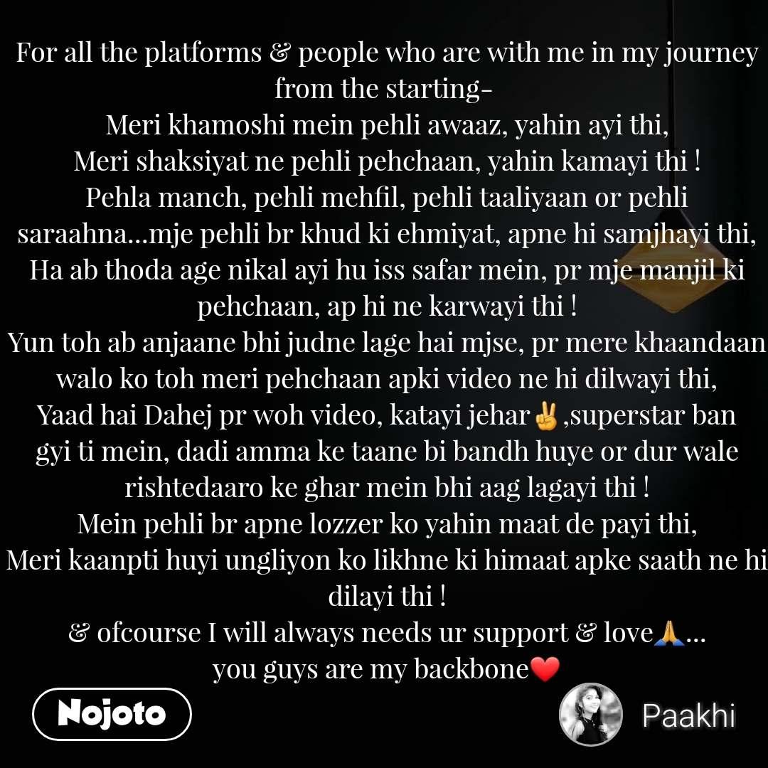 For all the platforms & people who are with me in my journey from the starting-  Meri khamoshi mein pehli awaaz, yahin ayi thi, Meri shaksiyat ne pehli pehchaan, yahin kamayi thi ! Pehla manch, pehli mehfil, pehli taaliyaan or pehli saraahna...mje pehli br khud ki ehmiyat, apne hi samjhayi thi, Ha ab thoda age nikal ayi hu iss safar mein, pr mje manjil ki pehchaan, ap hi ne karwayi thi ! Yun toh ab anjaane bhi judne lage hai mjse, pr mere khaandaan walo ko toh meri pehchaan apki video ne hi dilwayi thi, Yaad hai Dahej pr woh video, katayi jehar✌,superstar ban gyi ti mein, dadi amma ke taane bi bandh huye or dur wale rishtedaaro ke ghar mein bhi aag lagayi thi ! Mein pehli br apne lozzer ko yahin maat de payi thi, Meri kaanpti huyi ungliyon ko likhne ki himaat apke saath ne hi dilayi thi ! & ofcourse I will always needs ur support & love🙏... you guys are my backbone❤