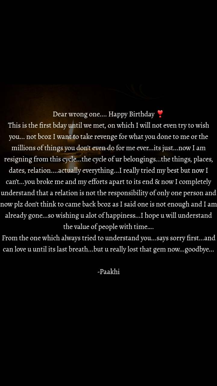 Dear wrong one.... Happy Birthday ❣️ This is the first bday until we met, on which I will not even try to wish you... not bcoz I want to take revenge for what you done to me or the millions of things you don't even do for me ever...its just...now I am resigning from this cycle...the cycle of ur belongings...the things, places, dates, relation....actually everything...I really tried my best but now I can't...you broke me and my efforts apart to its end & now I completely understand that a relation is not the responsibility of only one person and now plz don't think to came back bcoz as I said one is not enough and I am already gone...so wishing u alot of happiness...I hope u will understand the value of people with time…. From the one which always tried to understand you...says sorry first...and can love u until its last breath...but u really lost that gem now...goodbye...  -Paakhi