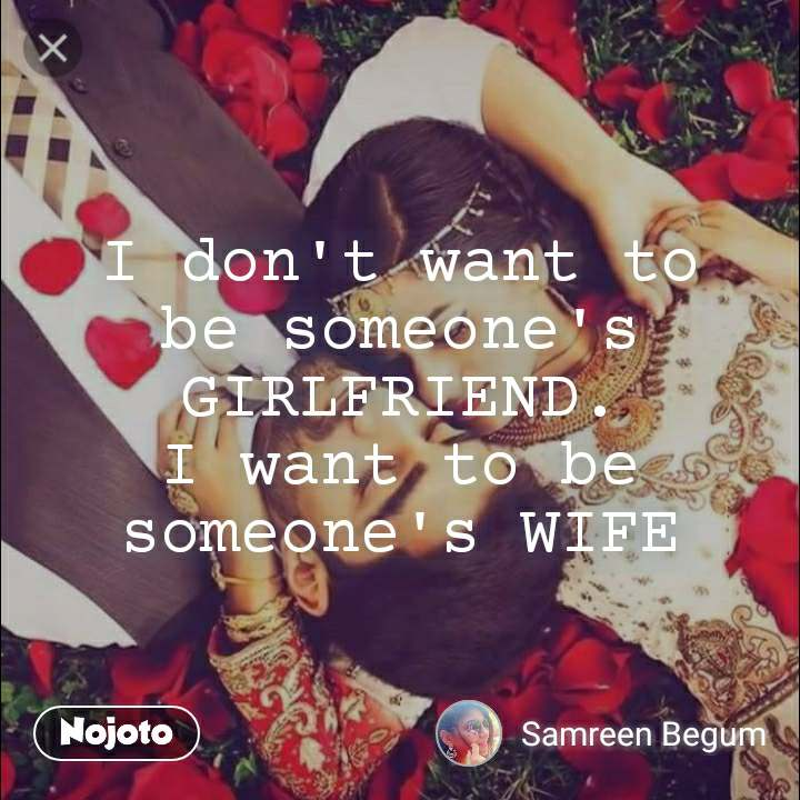 I don't want to be someone's GIRLFRIEND. I want to be someone's WIFE