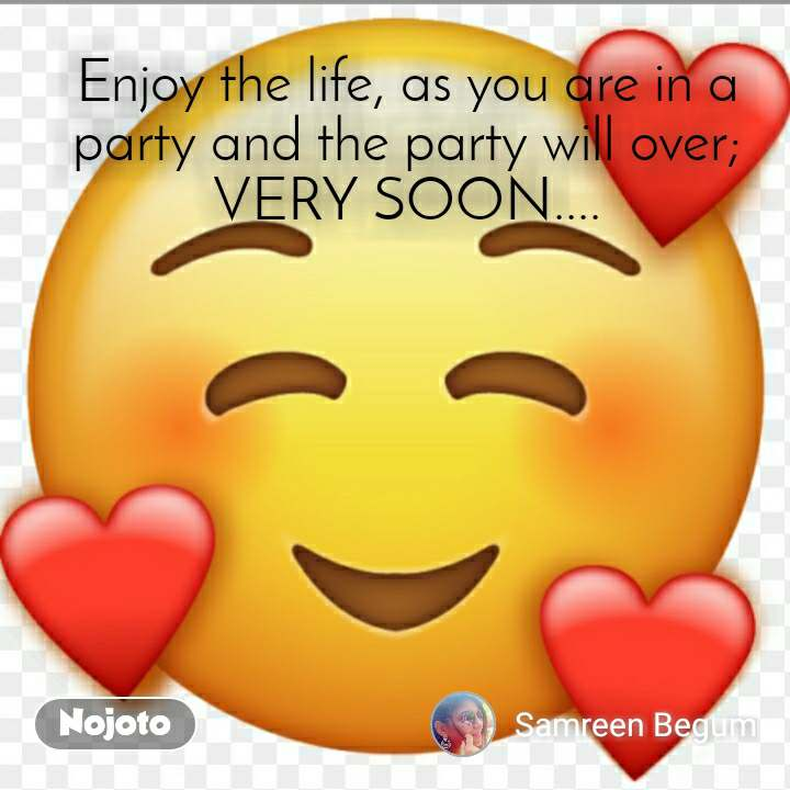 Enjoy the life, as you are in a party and the party will over; VERY SOON....