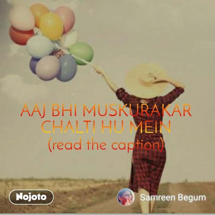 AAJ BHI MUSKURAKAR CHALTI HU MEIN (read the caption)