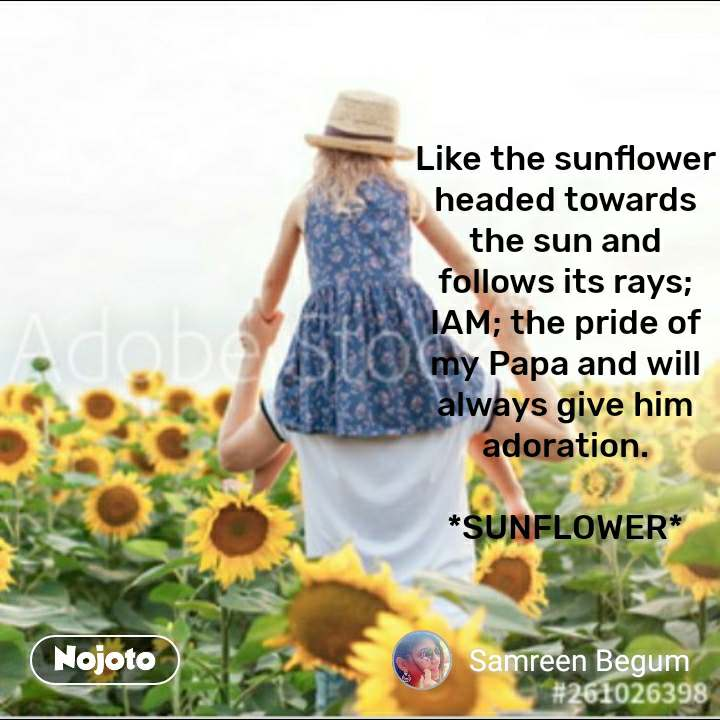 Like the sunflower headed towards the sun and follows its rays; IAM; the pride of my Papa and will always give him adoration.  *SUNFLOWER*