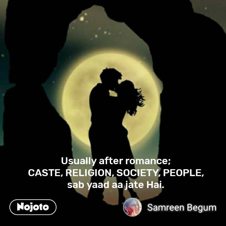 Usually after romance;  CASTE, RELIGION, SOCIETY, PEOPLE,  sab yaad aa jate Hai.