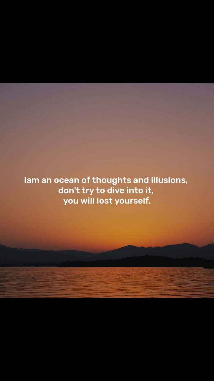 Iam an ocean of thoughts and illusions,  don't try to dive into it,  you will lost yourself.