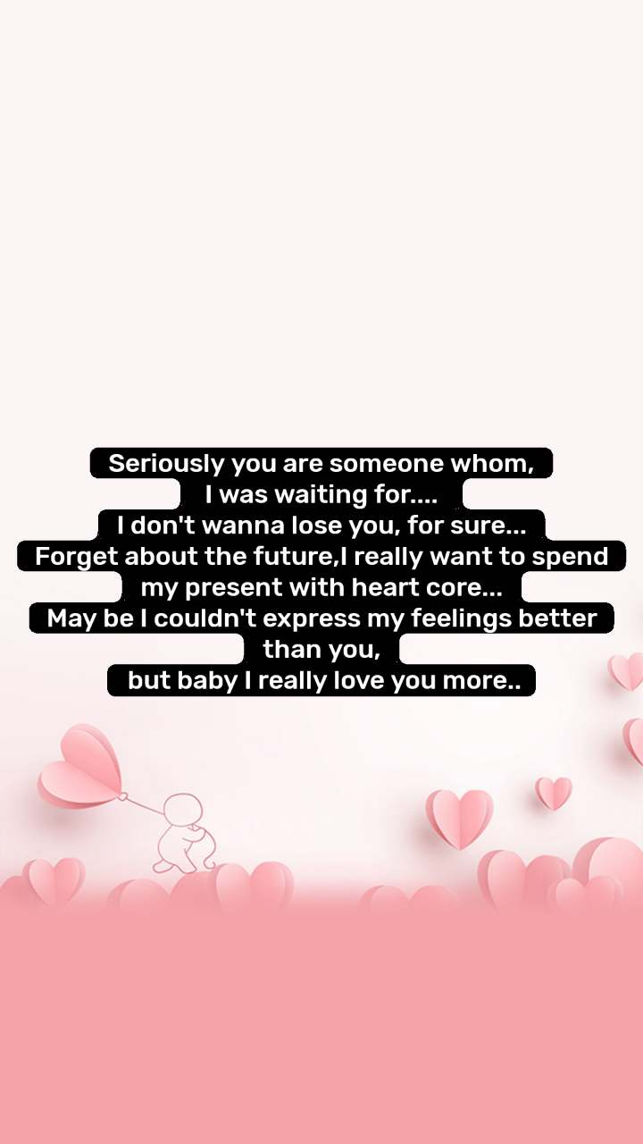 Seriously you are someone whom,  I was waiting for....  I don't wanna lose you, for sure... Forget about the future,I really want to spend my present with heart core... May be I couldn't express my feelings better than you,  but baby I really love you more..
