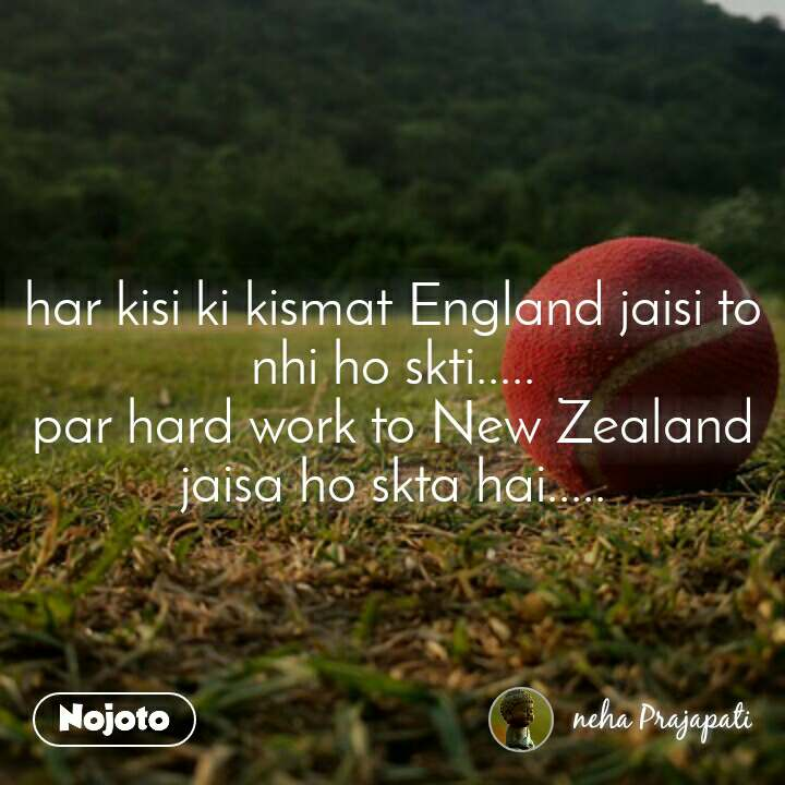 har kisi ki kismat England jaisi to nhi ho skti..... par hard work to New Zealand jaisa ho skta hai.....