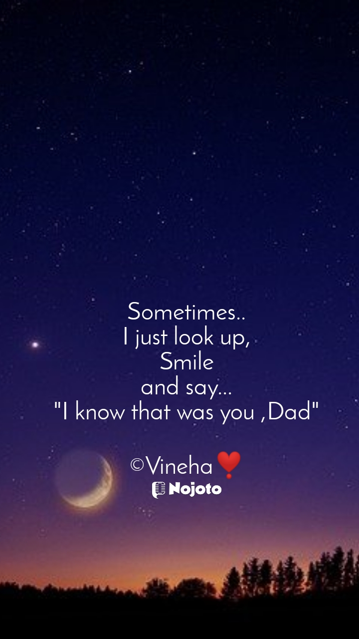"Sometimes.. I just look up, Smile and say... ""I know that was you ,Dad""  ©Vineha❣️"