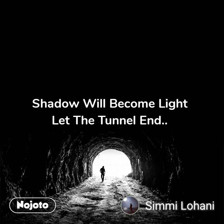 Tunnel Shadow Will Become Light  Let The Tunnel End..