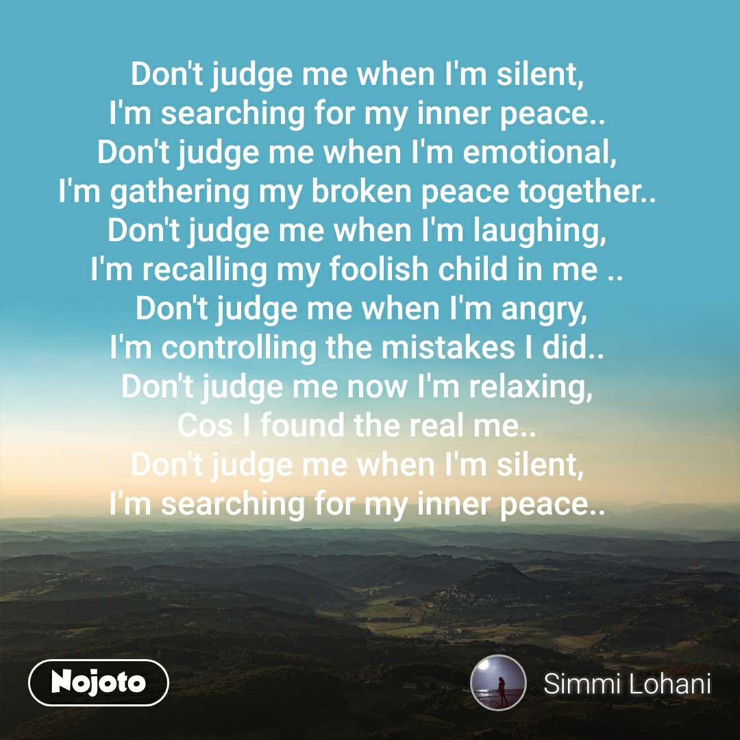 Don't judge me when I'm silent, I'm searching for my inner peace.. Don't judge me when I'm emotional, I'm gathering my broken peace together.. Don't judge me when I'm laughing, I'm recalling my foolish child in me ..  Don't judge me when I'm angry, I'm controlling the mistakes I did.. Don't judge me now I'm relaxing, Cos I found the real me.. Don't judge me when I'm silent, I'm searching for my inner peace..