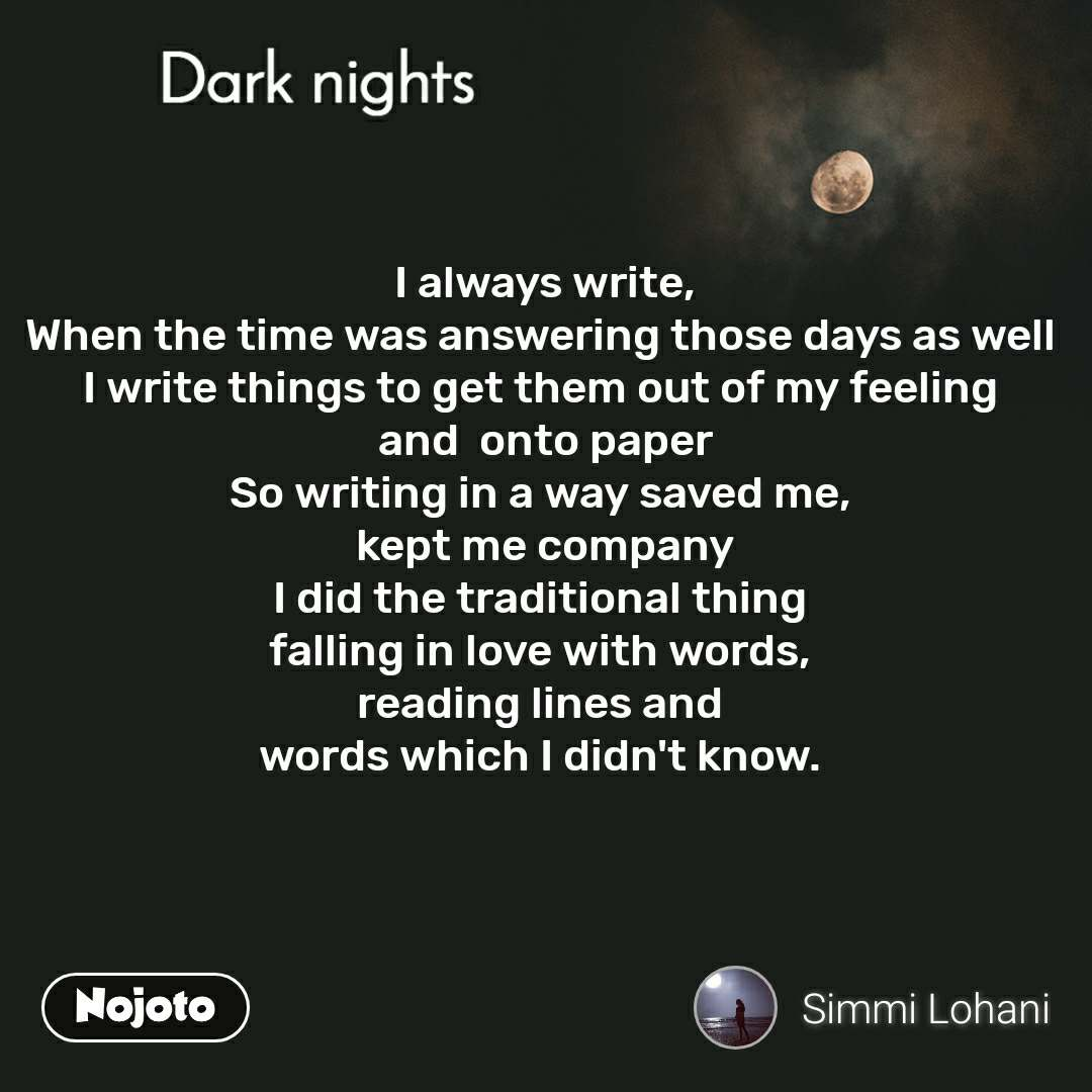 Dark nights I always write, When the time was answering those days as well  I write things to get them out of my feeling  and  onto paper So writing in a way saved me,  kept me company I did the traditional thing  falling in love with words,  reading lines and  words which I didn't know.