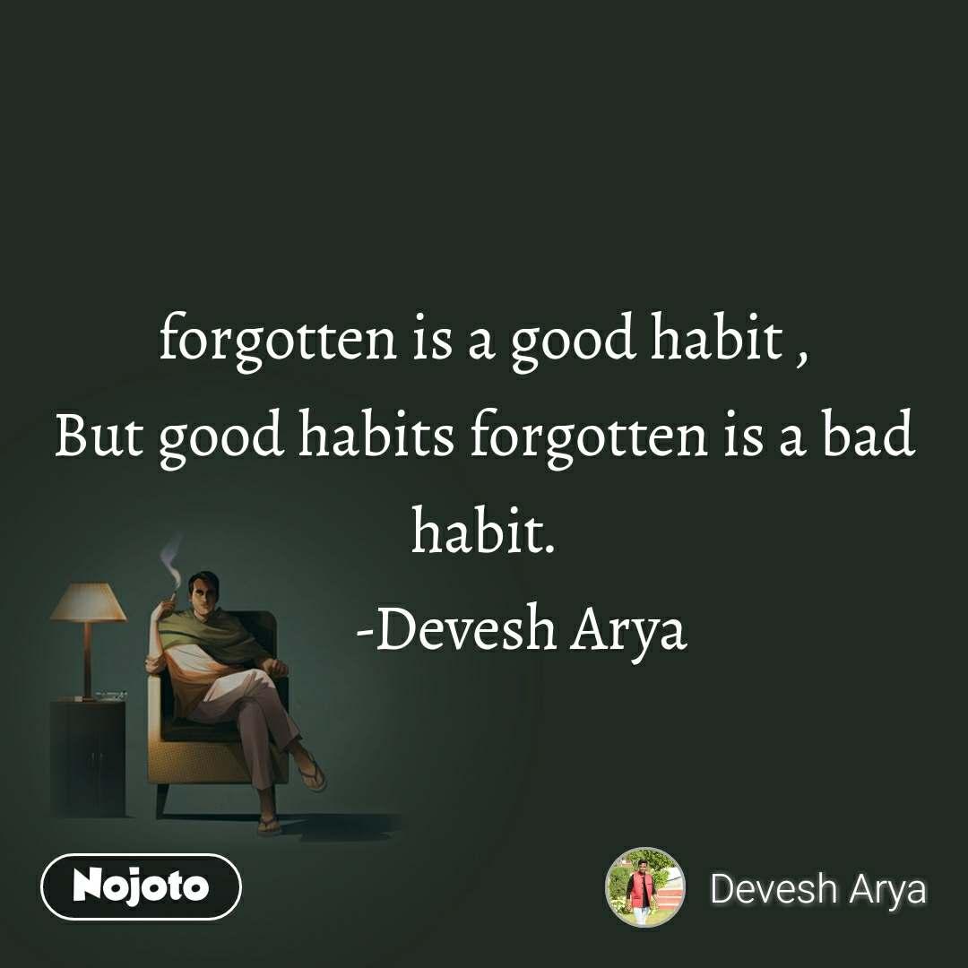 forgotten is a good habit , But good habits forgotten is a bad habit.       -Devesh Arya
