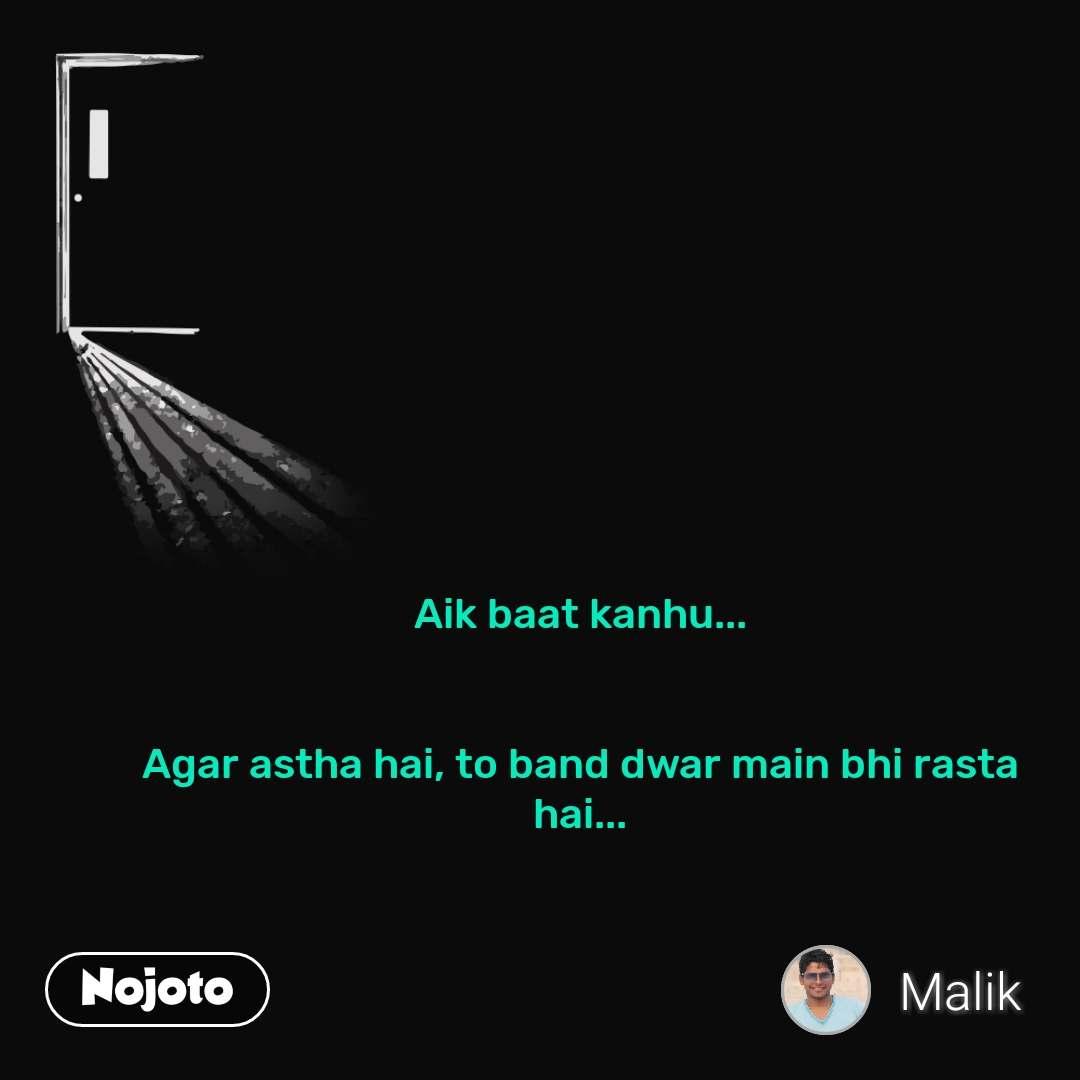 Aik baat kanhu...   Agar astha hai, to band dwar main bhi rasta hai...