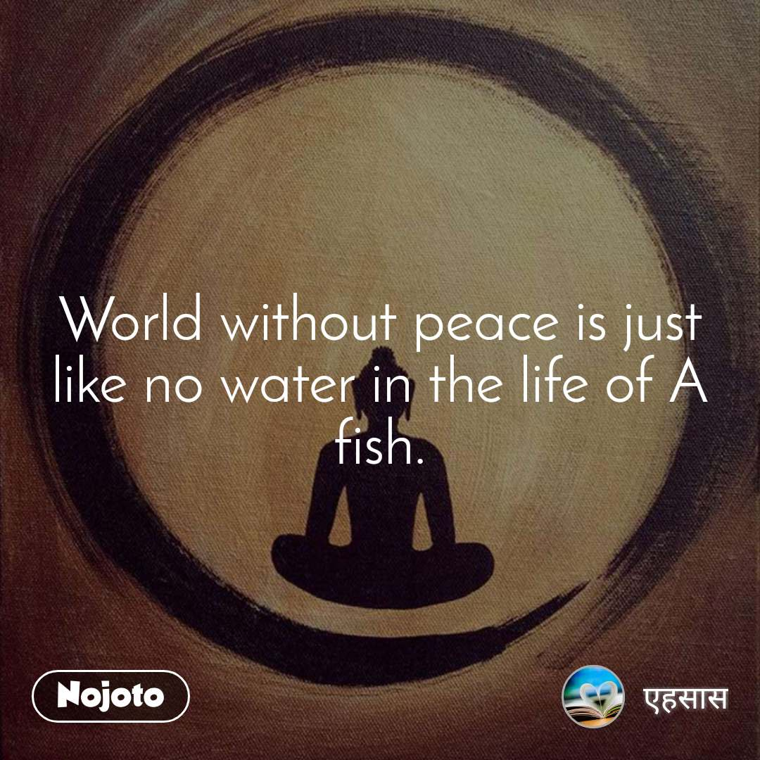 World without peace is just like no water in the life of A fish.