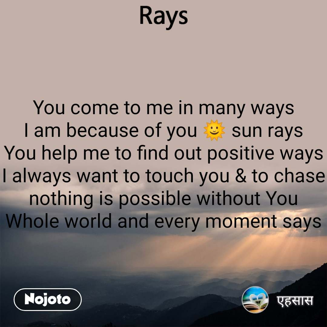 Rays  You come to me in many ways I am because of you ЁЯМЮ sun rays You help me to find out positive ways I always want to touch you & to chase nothing is possible without You Whole world and every moment says