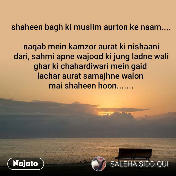 shaheen bagh ki muslim aurton ke naam....  naqab mein kamzor aurat ki nishaani dari, sahmi apne wajood ki jung ladne wali ghar ki chahardiwari mein gaid  lachar aurat samajhne walon  mai shaheen hoon.......