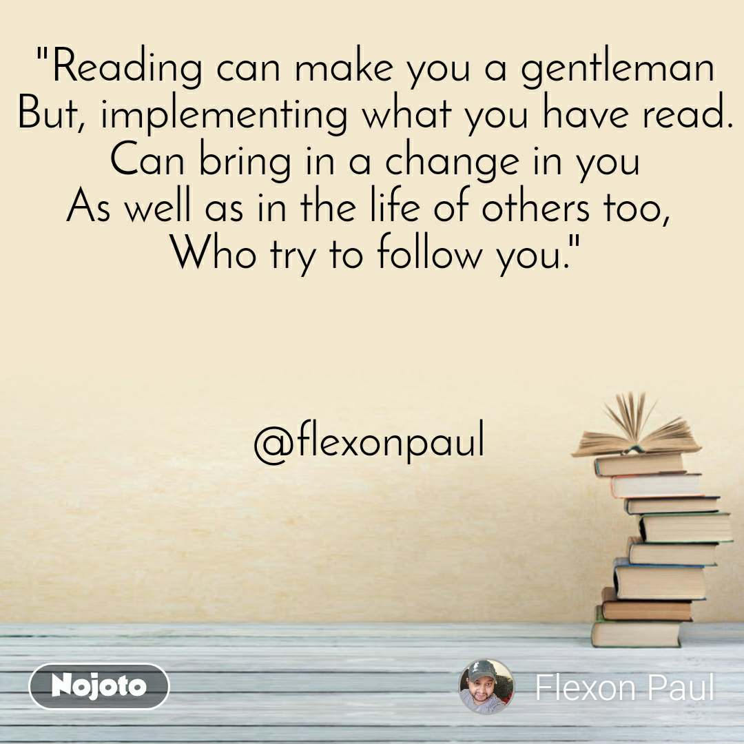 """""""Reading can make you a gentleman But, implementing what you have read. Can bring in a change in you As well as in the life of others too,  Who try to follow you.""""    @flexonpaul"""