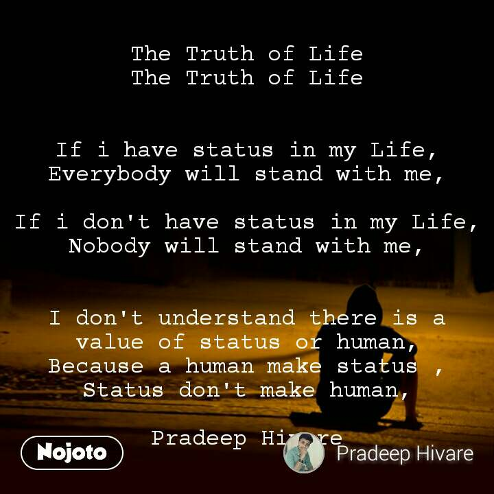 The Truth of Life The Truth of Life   If i have status in my Life, Everybody will stand with me,  If i don't have status in my Life, Nobody will stand with me,   I don't understand there is a value of status or human, Because a human make status , Status don't make human,  Pradeep Hivare