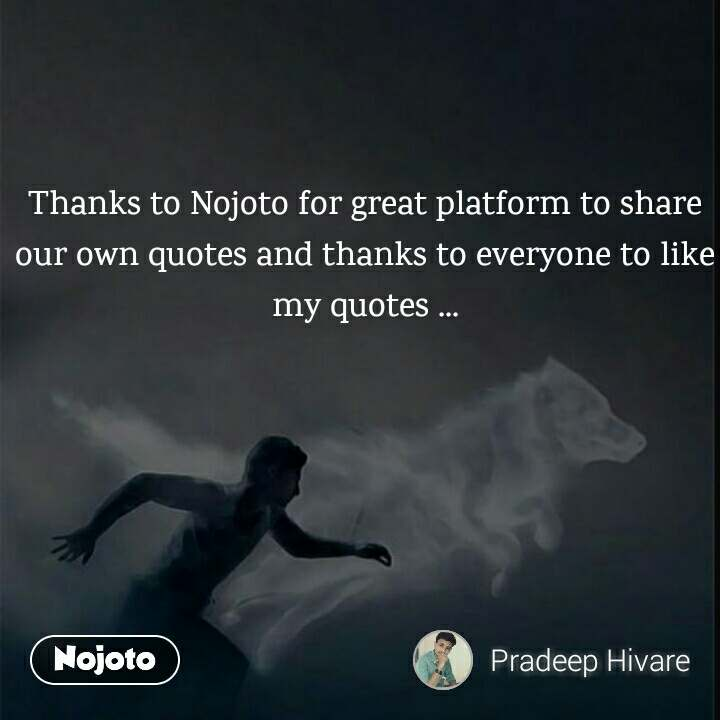 Thanks to Nojoto for great platform to share our own quotes and thanks to everyone to like my quotes ...