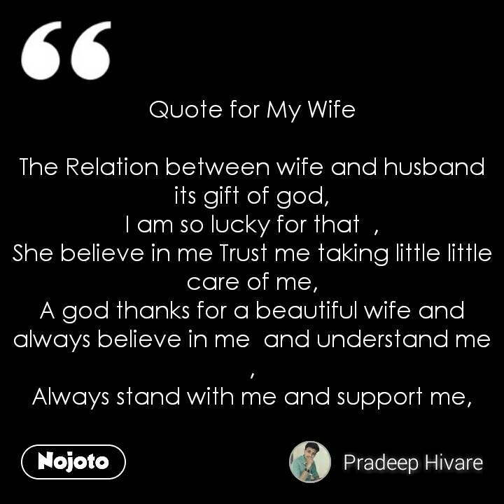 Quote for My Wife  The Relation between wife and husband its gift of god, I am so lucky for that  , She believe in me Trust me taking little little care of me, A god thanks for a beautiful wife and always believe in me  and understand me , Always stand with me and support me,