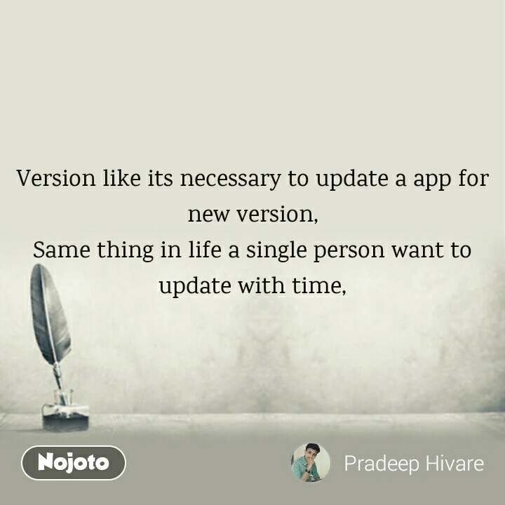 Version like its necessary to update a app for new version, Same thing in life a single person want to update with time,
