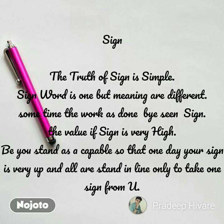 Sign  The Truth of Sign is Simple. Sign Word is one but meaning are different. some time the work as done  bye seen  Sign. the value if Sign is very High. Be you stand as a capable so that one day your sign is very up and all are stand in line only to take one sign from U. #NojotoQuote