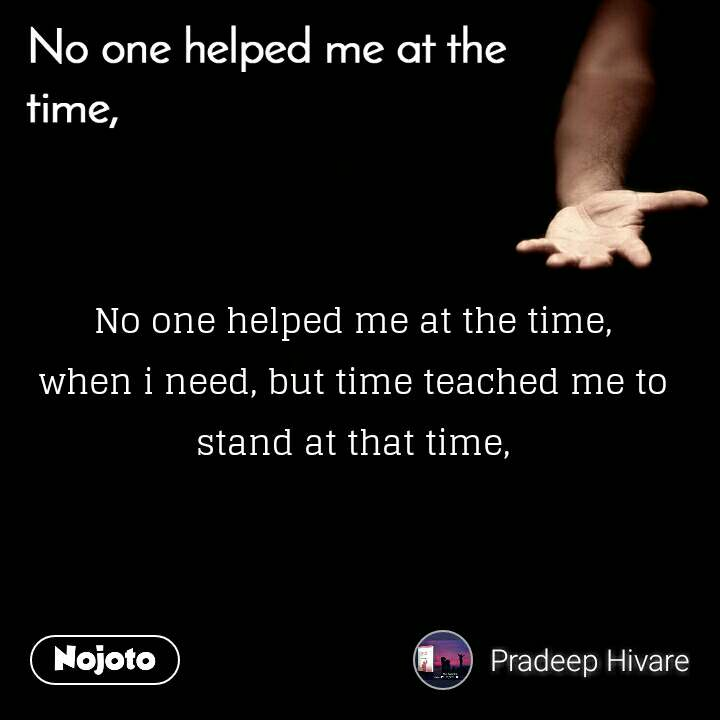 No one helped me at the time No one helped me at the time, when i need, but time teached me to stand at that time,