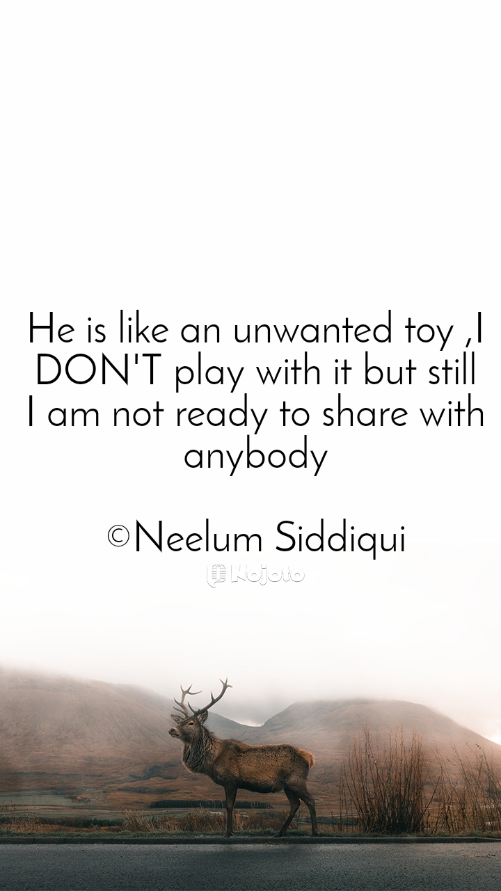 He is like an unwanted toy ,I DON'T play with it but still I am not ready to share with anybody  ©Neelum Siddiqui