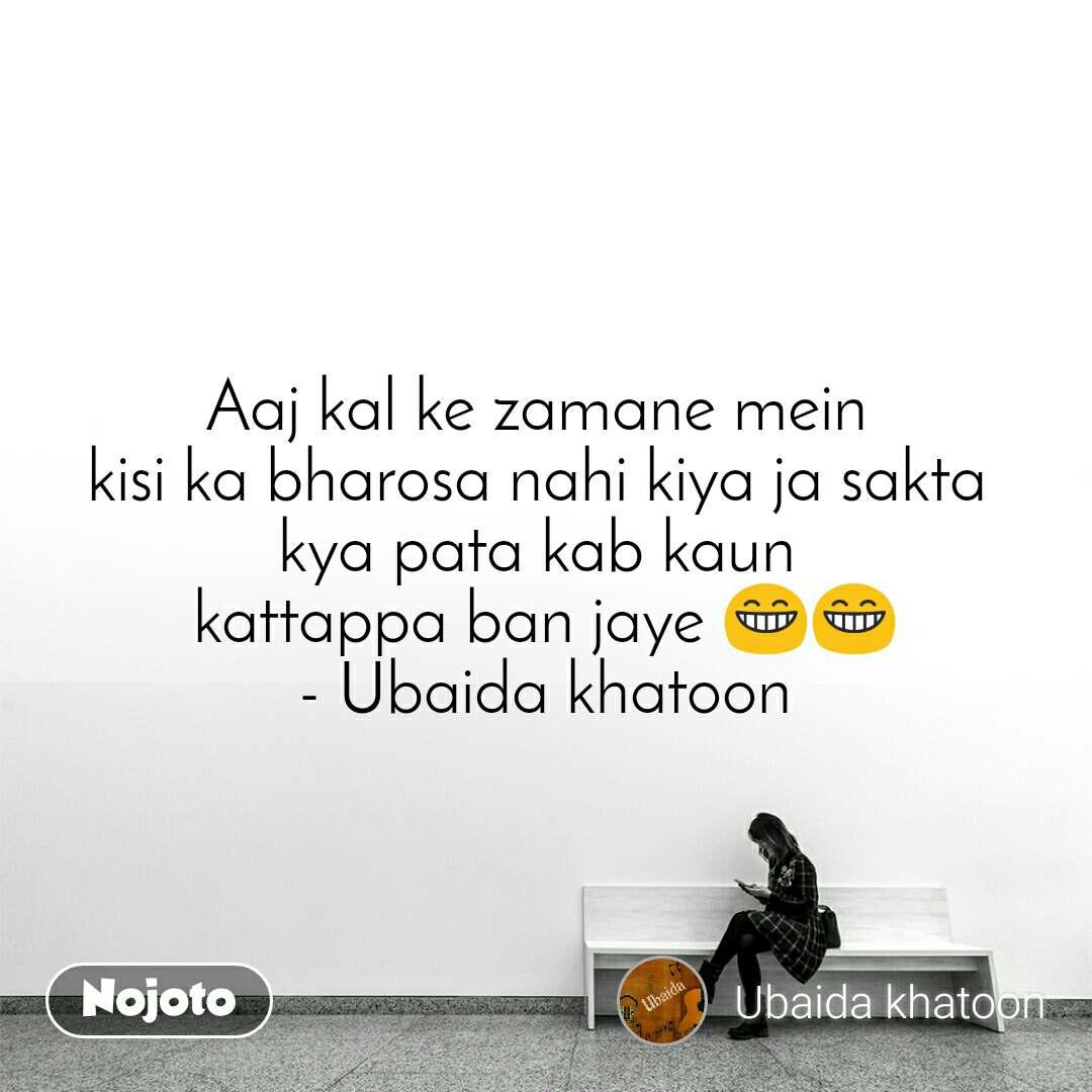 Aaj kal ke zamane mein  kisi ka bharosa nahi kiya ja sakta  kya pata kab kaun  kattappa ban jaye 😁😁 - Ubaida khatoon