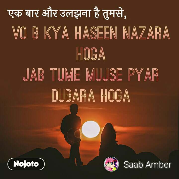 एक बार और उलझना है तुमसे vo b kya haseen nazara hoga jab tume mujse pyar dubara hoga