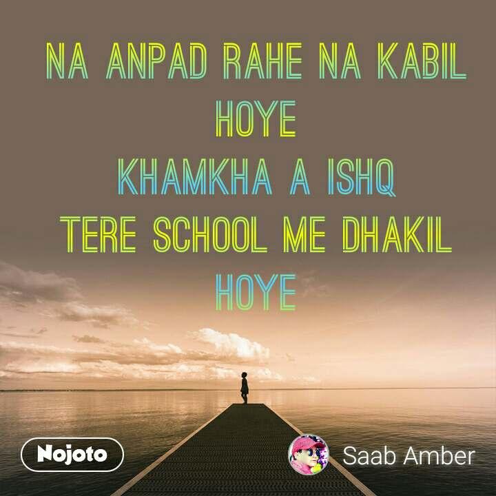 na anpad rahe na kabil hoye khamkha a ishq tere school me dhakil hoye