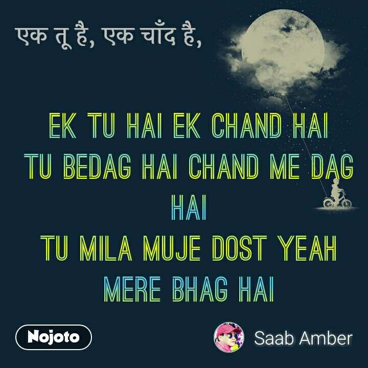 एक तू है, एक चाँद है Ek tu hai ek chand hai tu bedag hai chand me dag hai tu mila muje dost yeah mere bhag hai