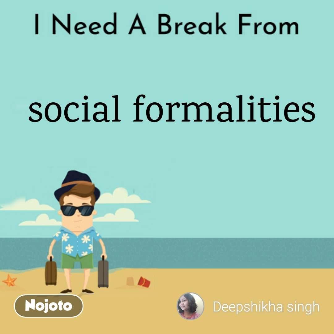 I Need A Break From social formalities