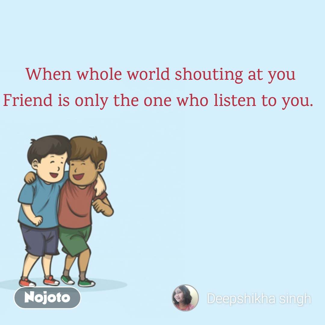 When whole world shouting at you Friend is only the one who listen to you.
