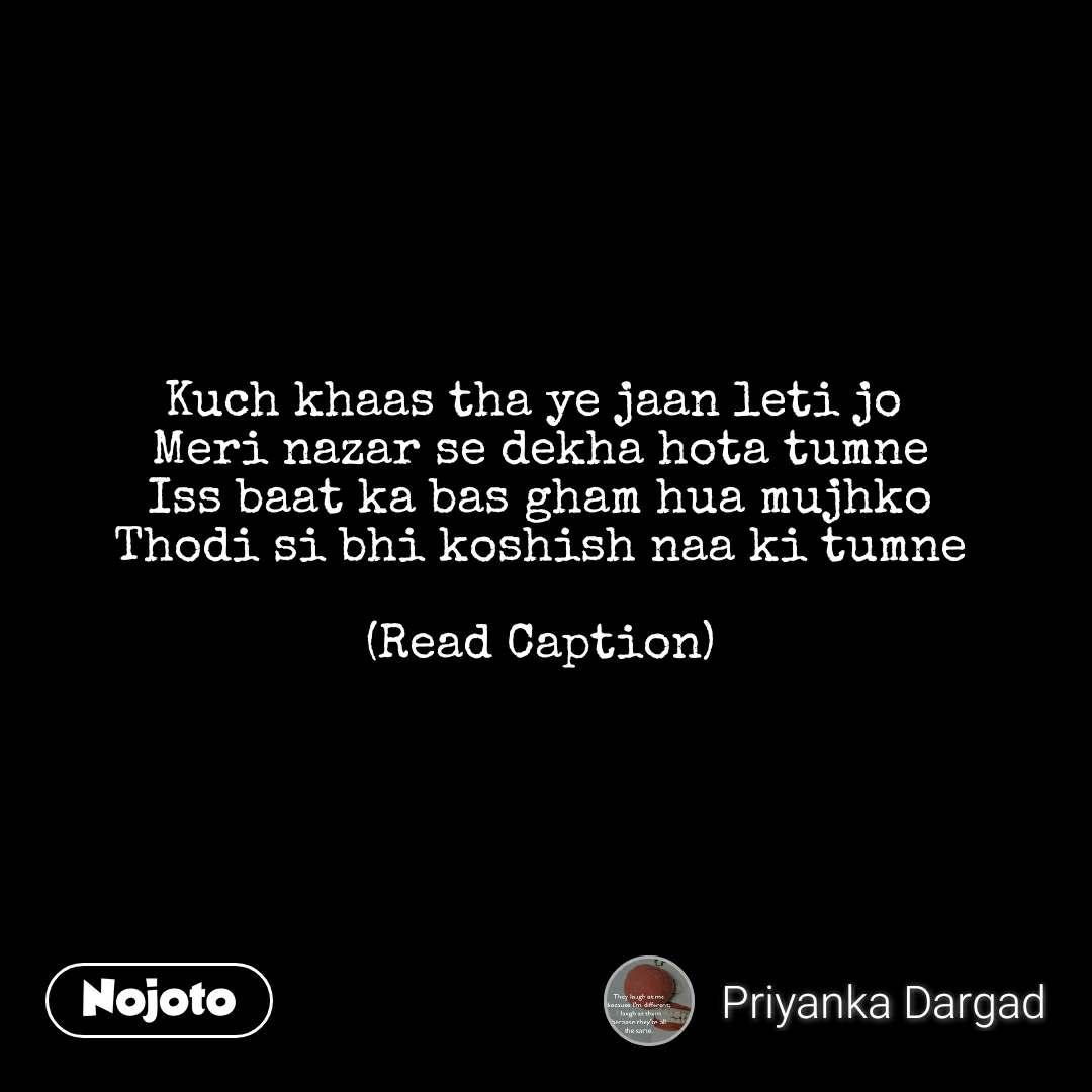 Kuch khaas tha ye jaan leti jo  Meri nazar se dekha hota tumne Iss baat ka bas gham hua mujhko Thodi si bhi koshish naa ki tumne  (Read Caption)