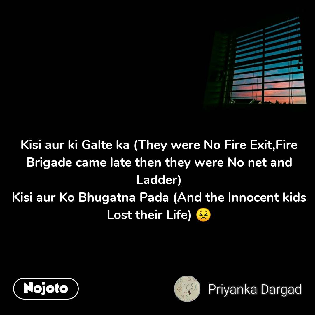 Kisi aur ki Galte ka (They were No Fire Exit,Fire Brigade came late then they were No net and Ladder) Kisi aur Ko Bhugatna Pada (And the Innocent kids Lost their Life) 😣