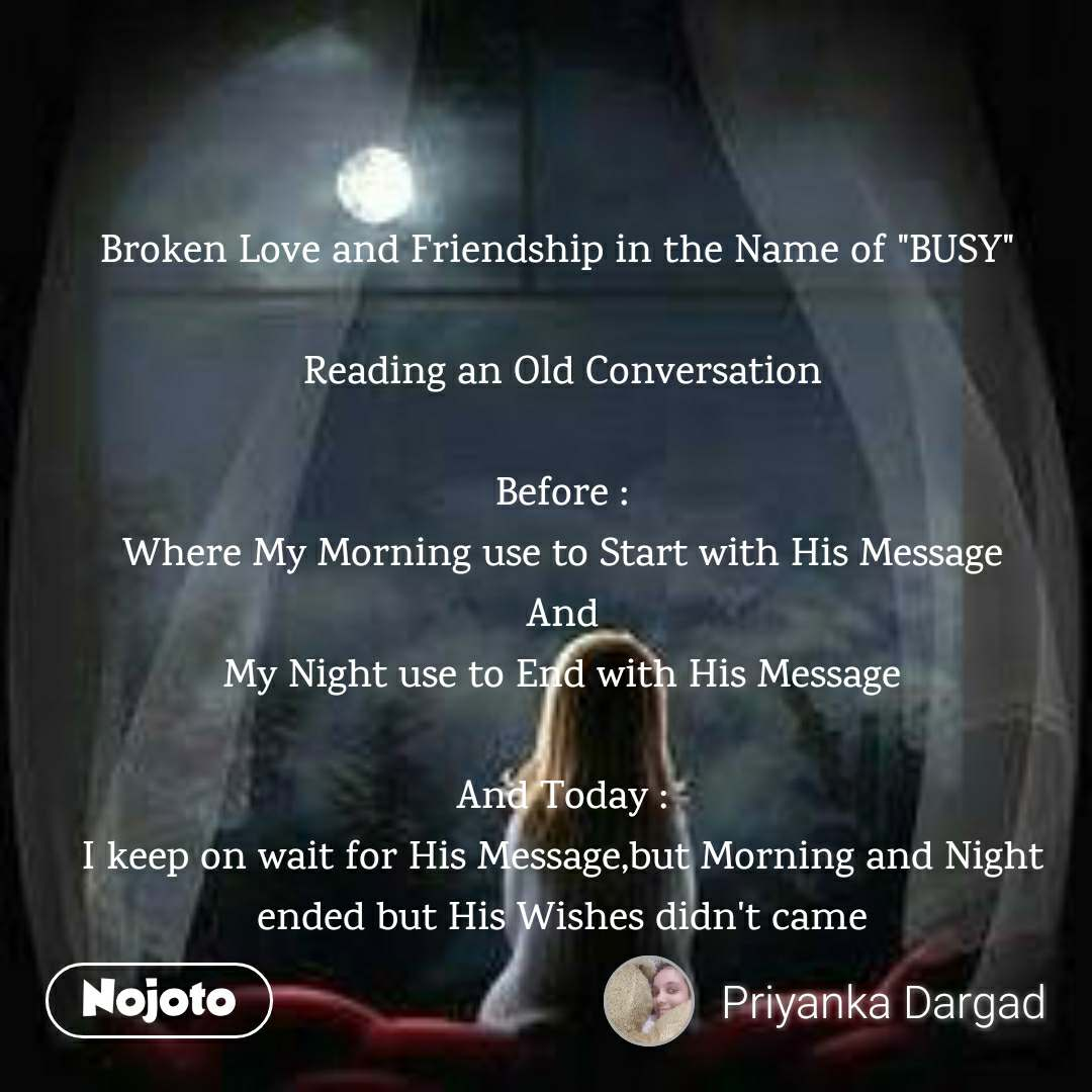 """Broken Love and Friendship in the Name of """"BUSY""""   Reading an Old Conversation  Before : Where My Morning use to Start with His Message And My Night use to End with His Message  And Today : I keep on wait for His Message,but Morning and Night ended but His Wishes didn't came"""