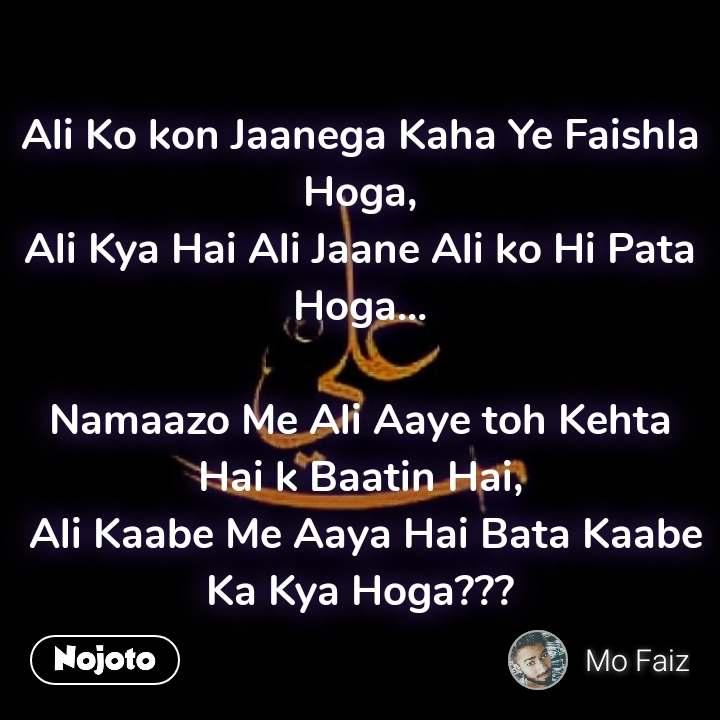 Ali Ko kon Jaanega Kaha Ye Faishla Hoga, Ali Kya Hai Ali Jaane Ali ko Hi Pata Hoga...  Namaazo Me Ali Aaye toh Kehta Hai k Baatin Hai,  Ali Kaabe Me Aaya Hai Bata Kaabe Ka Kya Hoga???