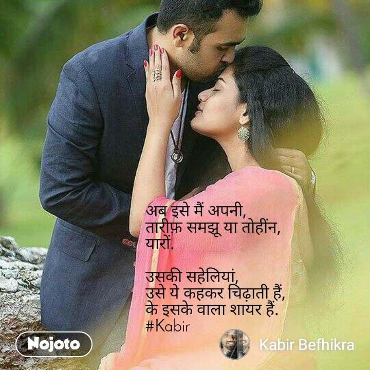 अब इसे मैं अपनी, तारीफ़ समझू या तोहींन, यारों.  उसकी सहेलियां, उसे ये कहकर चिढ़ाती हैं, के इसके वाला शायर हैं. #Kabir