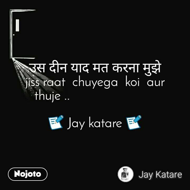 उस दीन याद मत करना मुझे             jiss raat  chuyega  koi  aur  thuje ..                           📝 Jay katare 📝