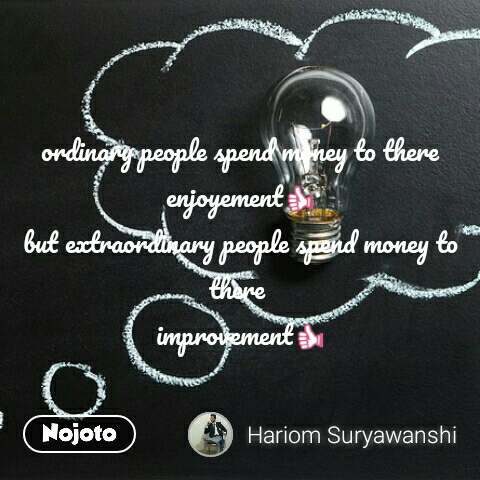 ordinary people spend money to there enjoyement👍 but extraordinary people spend money to there  improvement👍