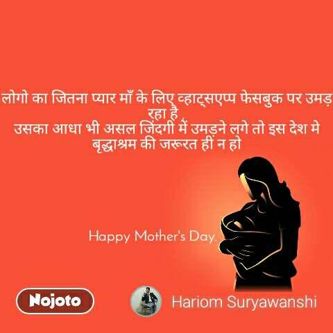 लोगो का जितना प्यार माँ के लिए व्हाट्सएप्प फेसबुक पर उमड़ रहा है , उसका आधा भी असल जिंदगी में उमड़ने लगे तो इस देश मे बृद्धाश्रम की जरूरत ही न हो      Happy Mother's Day.