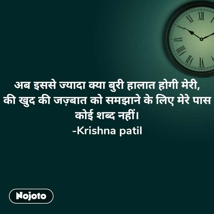 अब इससे ज्यादा क्या बुरी हालात होगी मेरी, की खुद की जज़्बात को समझाने के लिए मेरे पास कोई शब्द नहीं। -Krishna patil