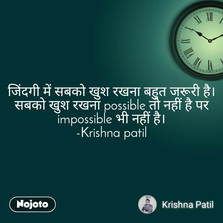 जिंदगी में सबको खुश रखना बहुत जरूरी है। सबको खुश रखना possible तो नहीं है पर impossible भी नहीं है। -Krishna patil