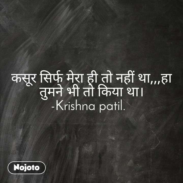 कसूर सिर्फ मेरा ही तो नहीं था,,,हा तुमने भी तो किया था। -Krishna patil.