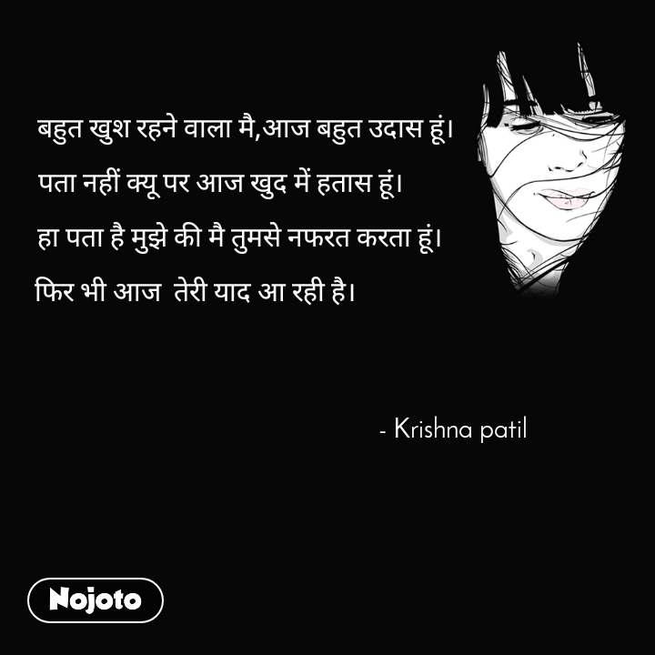 बहुत खुश रहने वाला मै,आज बहुत उदास हूं।      पता नहीं क्यू पर आज खुद में हतास हूं।                  हा पता है मुझे की मै तुमसे नफरत करता हूं।        फिर भी आज  तेरी याद आ रही है।                                                                                        - Krishna patil