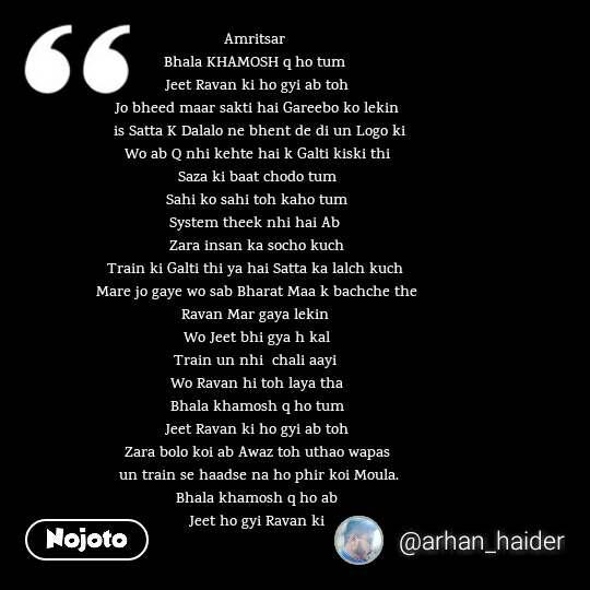 Amritsar  Bhala KHAMOSH q ho tum  Jeet Ravan ki ho gyi ab toh Jo bheed maar sakti hai Gareebo ko lekin  is Satta K Dalalo ne bhent de di un Logo ki Wo ab Q nhi kehte hai k Galti kiski thi Saza ki baat chodo tum Sahi ko sahi toh kaho tum System theek nhi hai Ab  Zara insan ka socho kuch Train ki Galti thi ya hai Satta ka lalch kuch  Mare jo gaye wo sab Bharat Maa k bachche the Ravan Mar gaya lekin  Wo Jeet bhi gya h kal Train un nhi  chali aayi  Wo Ravan hi toh laya tha Bhala khamosh q ho tum Jeet Ravan ki ho gyi ab toh Zara bolo koi ab Awaz toh uthao wapas  un train se haadse na ho phir koi Moula. Bhala khamosh q ho ab Jeet ho gyi Ravan ki