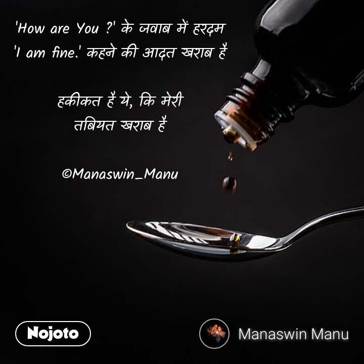 'How are You ?' के जवाब में हरदम 'I am fine.' कहने की आदत खराब है  हकीकत है ये, कि मेरी तबियत खराब है  ©Manaswin_Manu #NojotoQuote